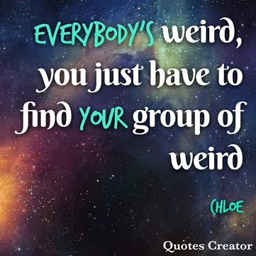 """meme, outer space and stars background, green and white words over the top read: """"Everybody's weird, you just have to find your group of weird. Chloe"""".]"""
